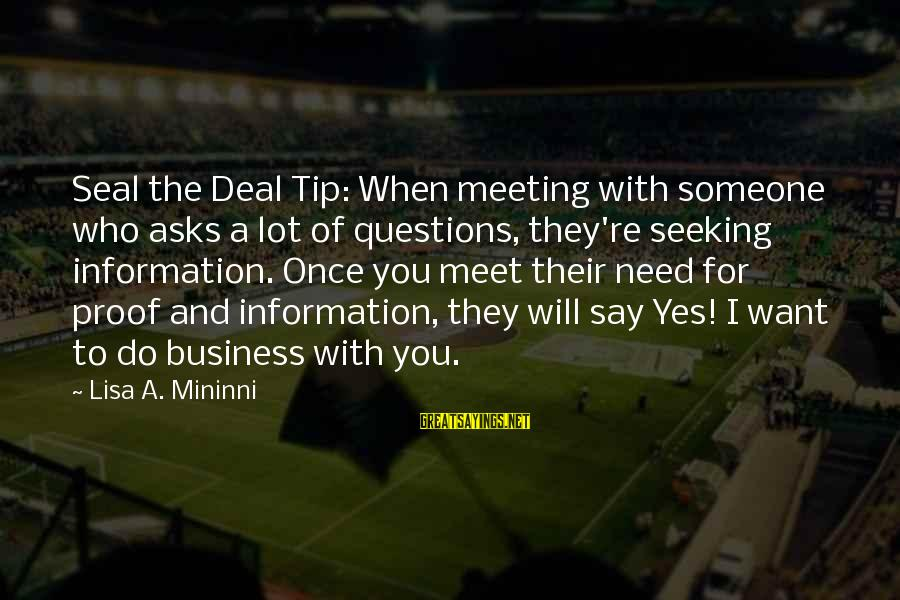 Seal The Deal Sayings By Lisa A. Mininni: Seal the Deal Tip: When meeting with someone who asks a lot of questions, they're