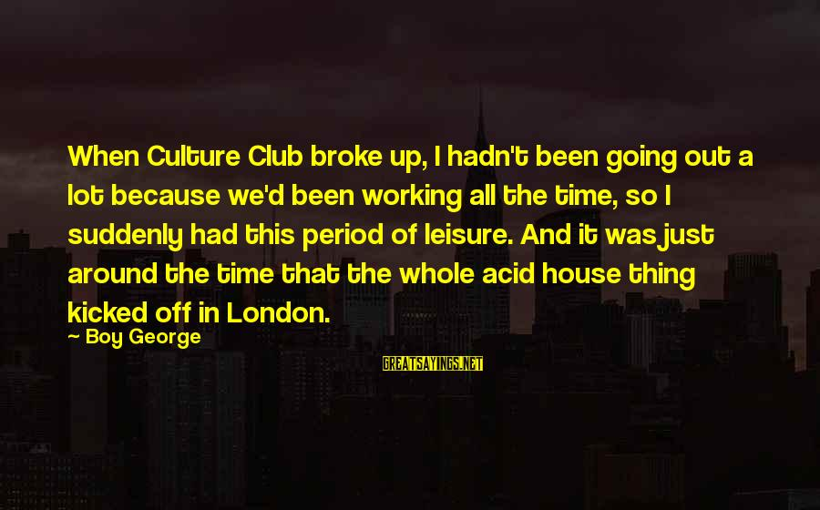 Seamus Harper Sayings By Boy George: When Culture Club broke up, I hadn't been going out a lot because we'd been