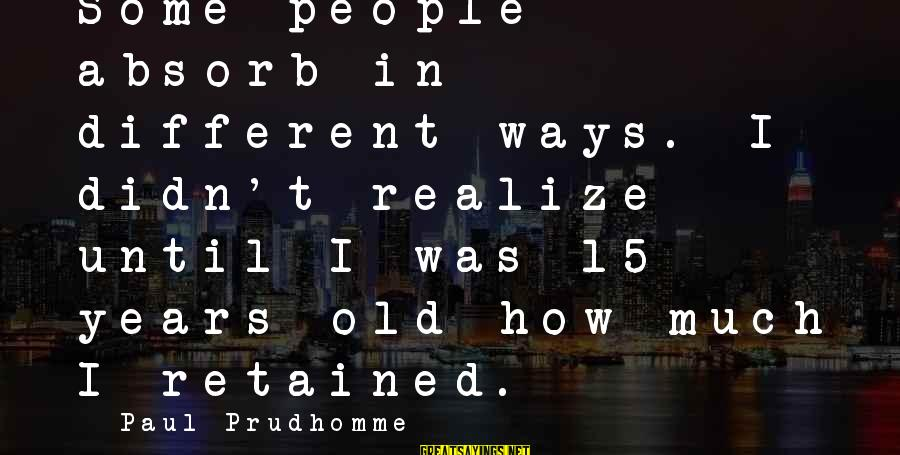 Seamus Harper Sayings By Paul Prudhomme: Some people absorb in different ways. I didn't realize until I was 15 years old