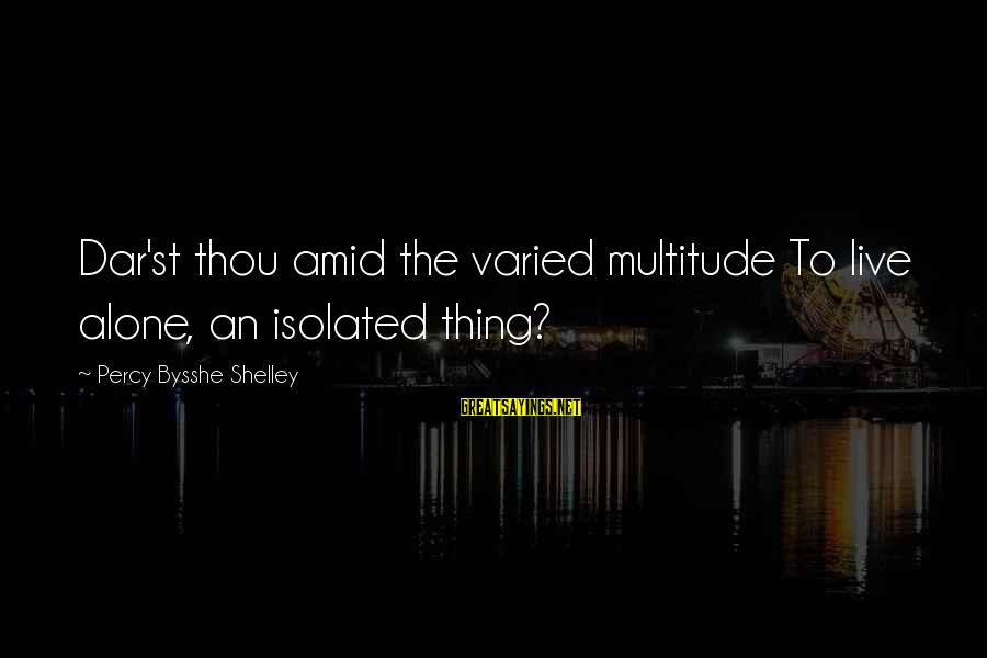 Seamus Harper Sayings By Percy Bysshe Shelley: Dar'st thou amid the varied multitude To live alone, an isolated thing?