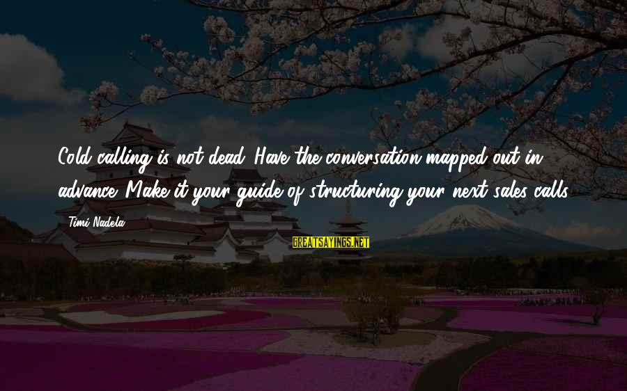 Seamus Harper Sayings By Timi Nadela: Cold calling is not dead. Have the conversation mapped out in advance. Make it your