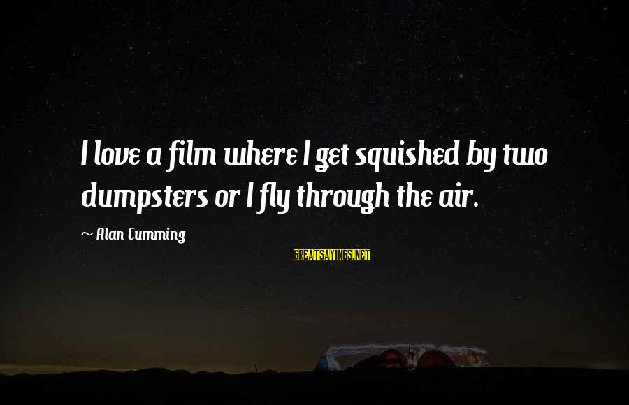 Sean Fitzpatrick Sayings By Alan Cumming: I love a film where I get squished by two dumpsters or I fly through