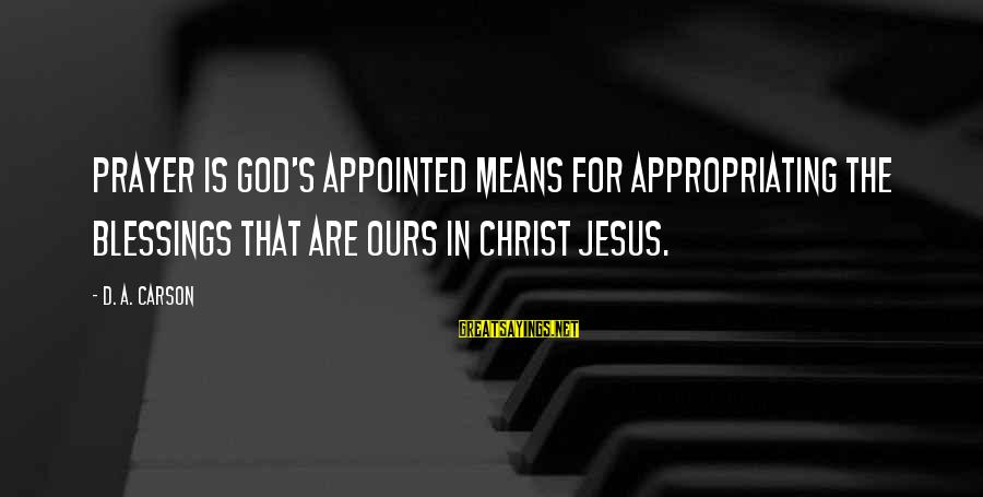 Sean Fitzpatrick Sayings By D. A. Carson: Prayer is God's appointed means for appropriating the blessings that are ours in Christ Jesus.