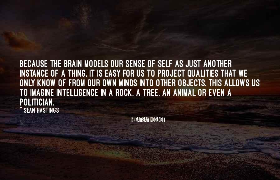 Sean Hastings Sayings: Because the brain models our sense of self as just another instance of a thing,