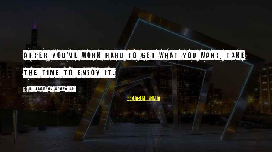 Sean Kelly Storage Hunters Sayings By H. Jackson Brown Jr.: After you've work hard to get what you want, take the time to enjoy it.