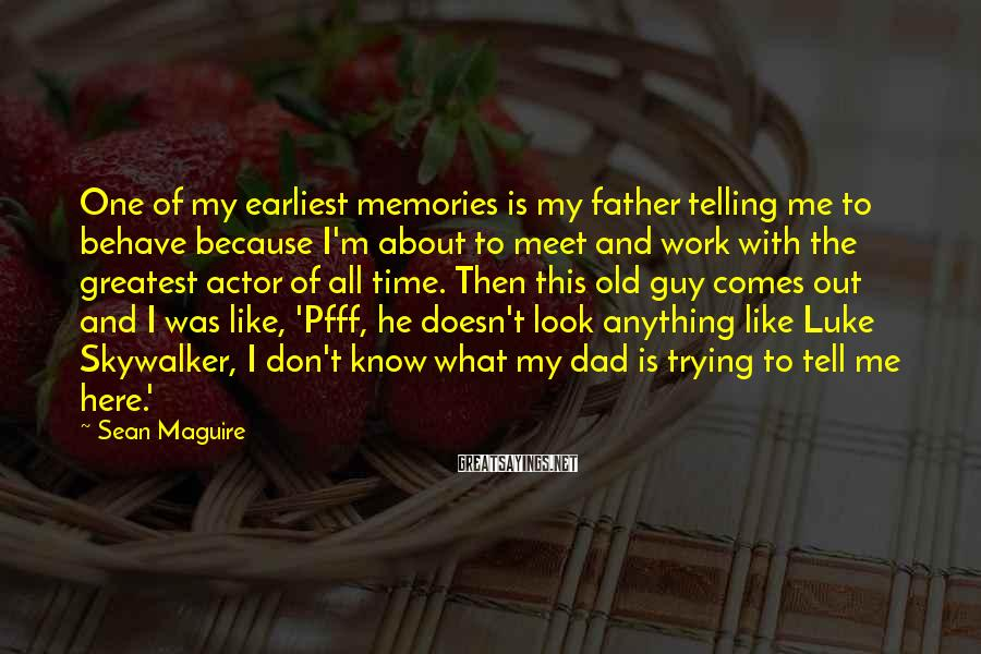 Sean Maguire Sayings: One of my earliest memories is my father telling me to behave because I'm about