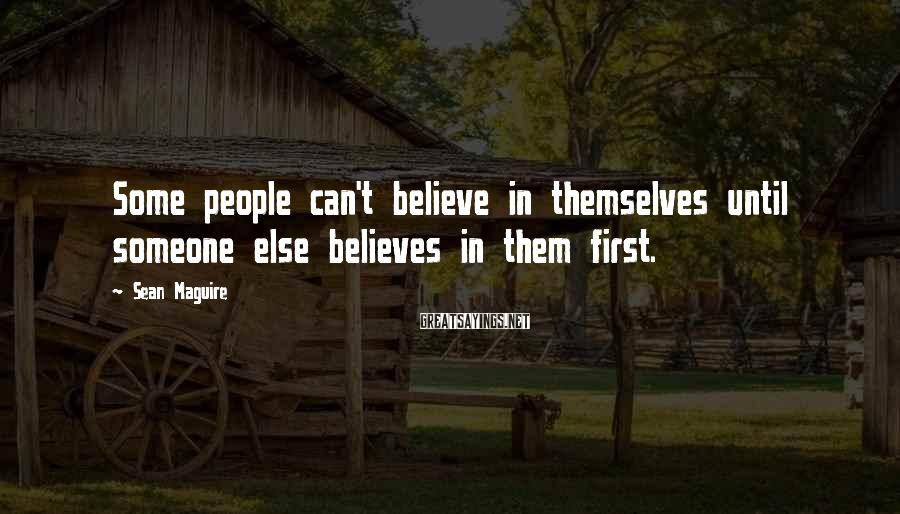 Sean Maguire Sayings: Some people can't believe in themselves until someone else believes in them first.