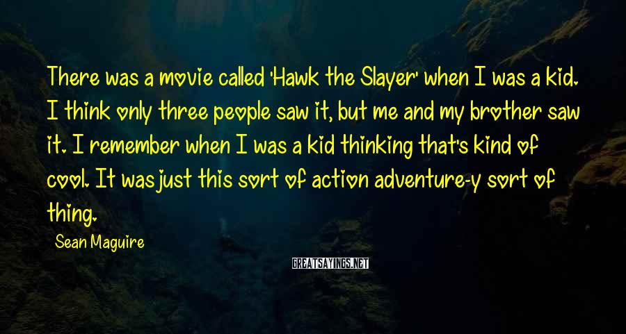 Sean Maguire Sayings: There was a movie called 'Hawk the Slayer' when I was a kid. I think