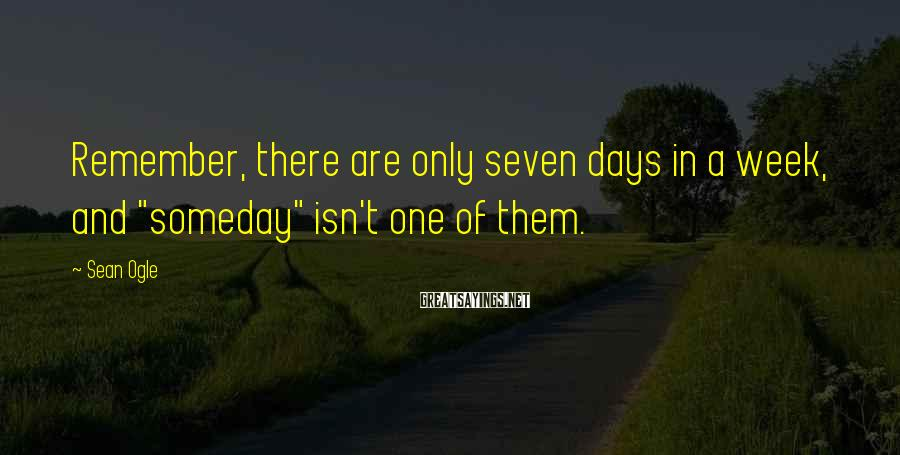 "Sean Ogle Sayings: Remember, there are only seven days in a week, and ""someday"" isn't one of them."