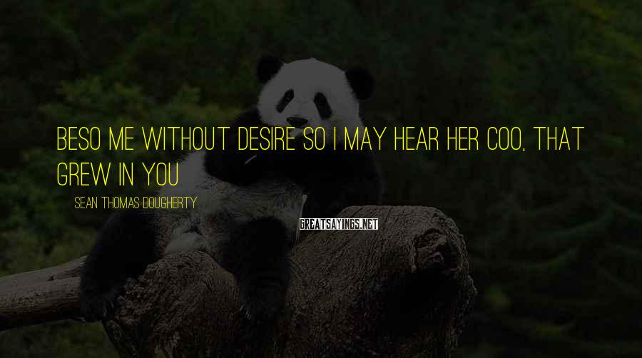 Sean Thomas Dougherty Sayings: Beso me without desire so I may hear her coo, that grew in you