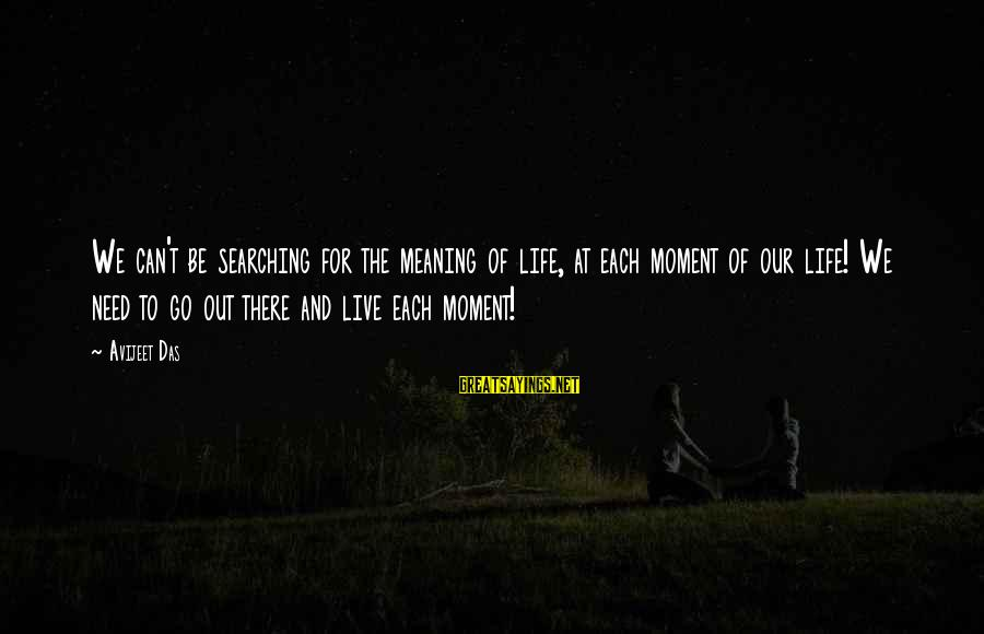 Searching Quotes And Sayings By Avijeet Das: We can't be searching for the meaning of life, at each moment of our life!