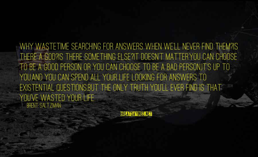 Searching Quotes And Sayings By Brent Saltzman: Why wastetime searching for answers when we'll never find them?Is there a God?Is there something
