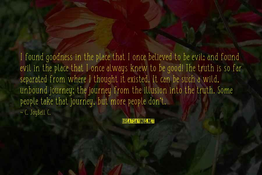 Searching Quotes And Sayings By C. JoyBell C.: I found goodness in the place that I once believed to be evil; and found