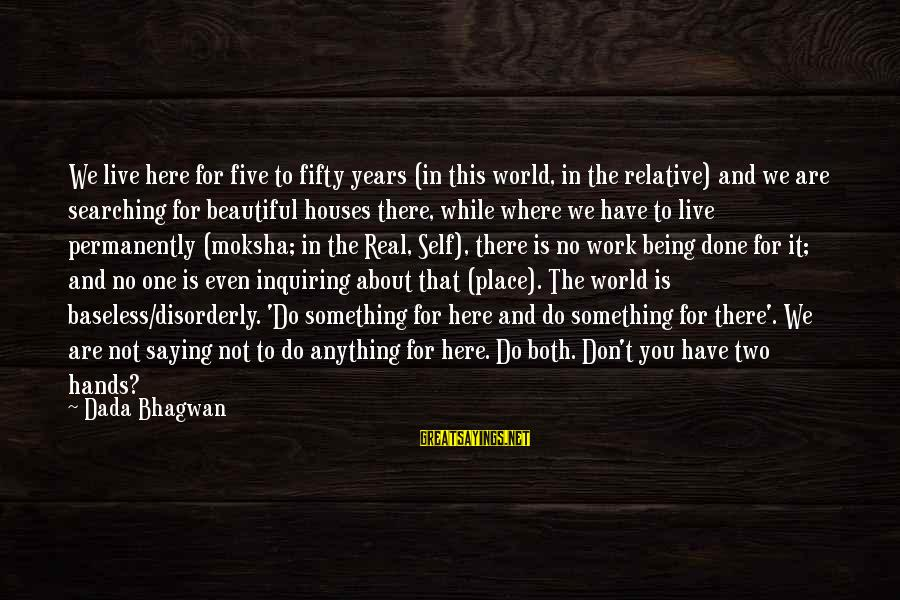 Searching Quotes And Sayings By Dada Bhagwan: We live here for five to fifty years (in this world, in the relative) and