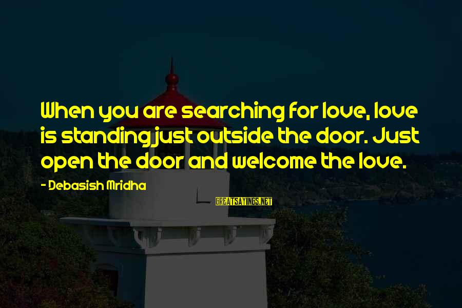 Searching Quotes And Sayings By Debasish Mridha: When you are searching for love, love is standing just outside the door. Just open