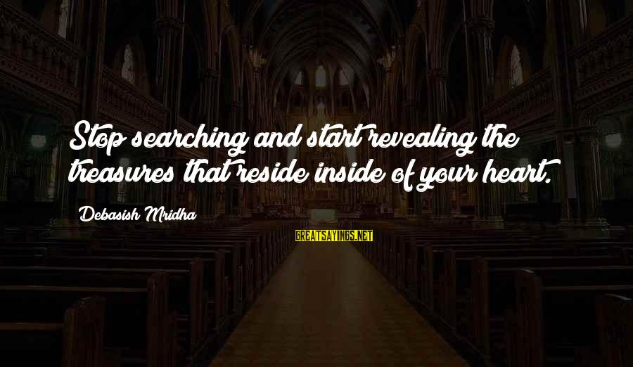 Searching Quotes And Sayings By Debasish Mridha: Stop searching and start revealing the treasures that reside inside of your heart.
