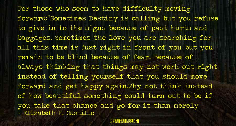 """Searching Quotes And Sayings By Elizabeth E. Castillo: For those who seem to have difficulty moving forward:""""Sometimes Destiny is calling but you refuse"""