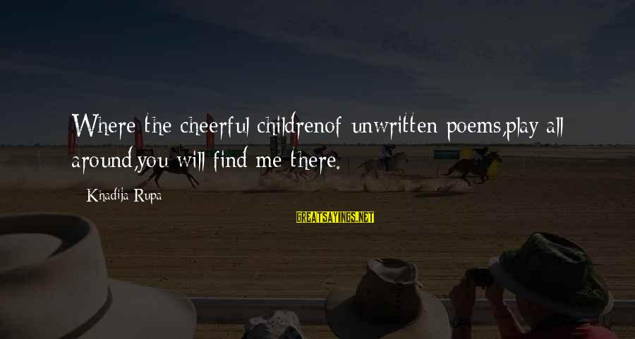 Searching Quotes And Sayings By Khadija Rupa: Where the cheerful childrenof unwritten poems,play all around,you will find me there.