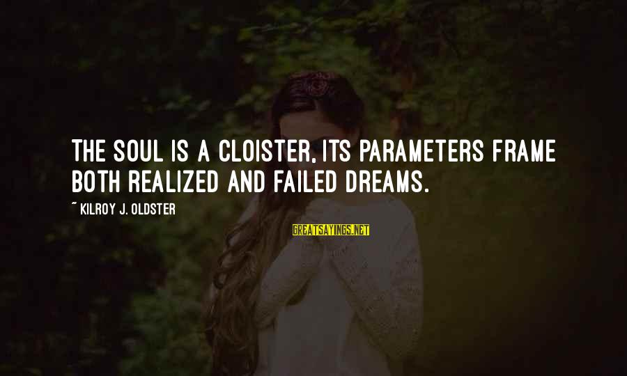 Searching Quotes And Sayings By Kilroy J. Oldster: The soul is a cloister, its parameters frame both realized and failed dreams.