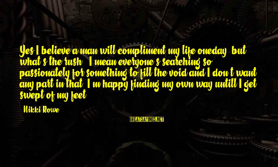 Searching Quotes And Sayings By Nikki Rowe: Yes I believe a man will compliment my life oneday, but what's the rush.. I