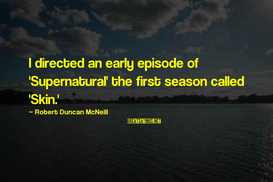 Season 8 Episode 8 Supernatural Sayings By Robert Duncan McNeill: I directed an early episode of 'Supernatural' the first season called 'Skin.'