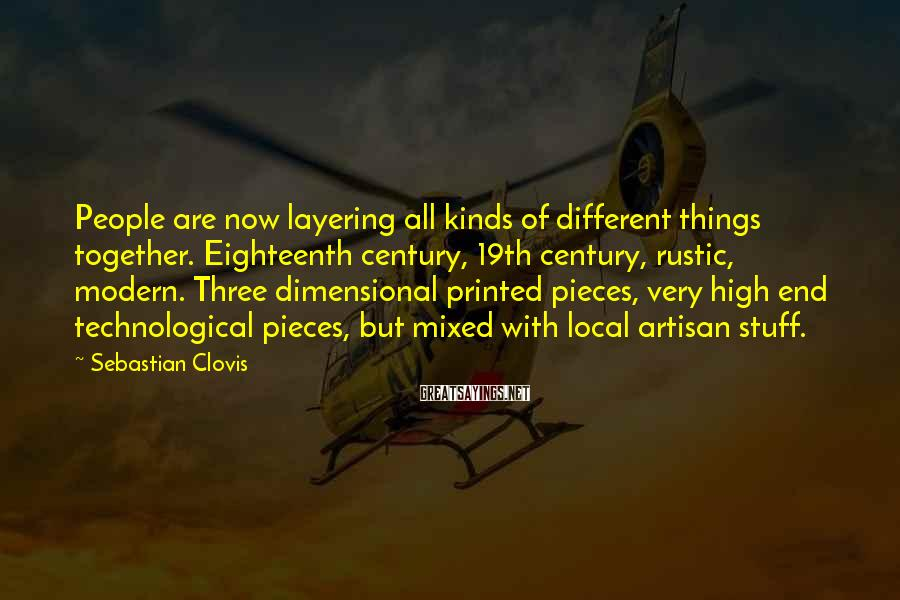 Sebastian Clovis Sayings: People are now layering all kinds of different things together. Eighteenth century, 19th century, rustic,