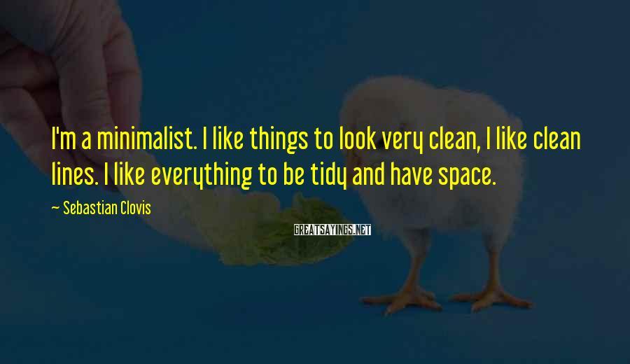 Sebastian Clovis Sayings: I'm a minimalist. I like things to look very clean, I like clean lines. I