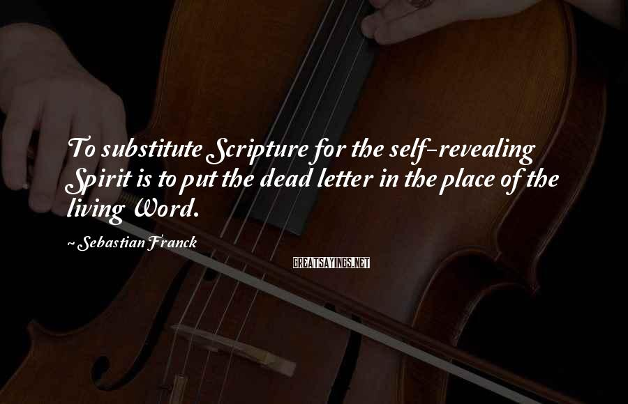 Sebastian Franck Sayings: To substitute Scripture for the self-revealing Spirit is to put the dead letter in the