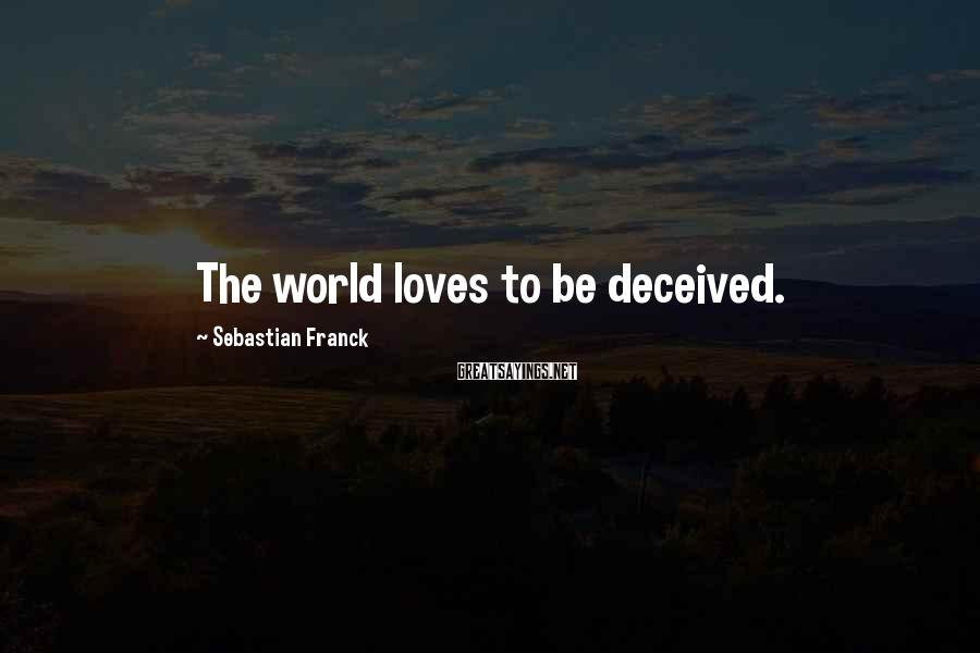 Sebastian Franck Sayings: The world loves to be deceived.