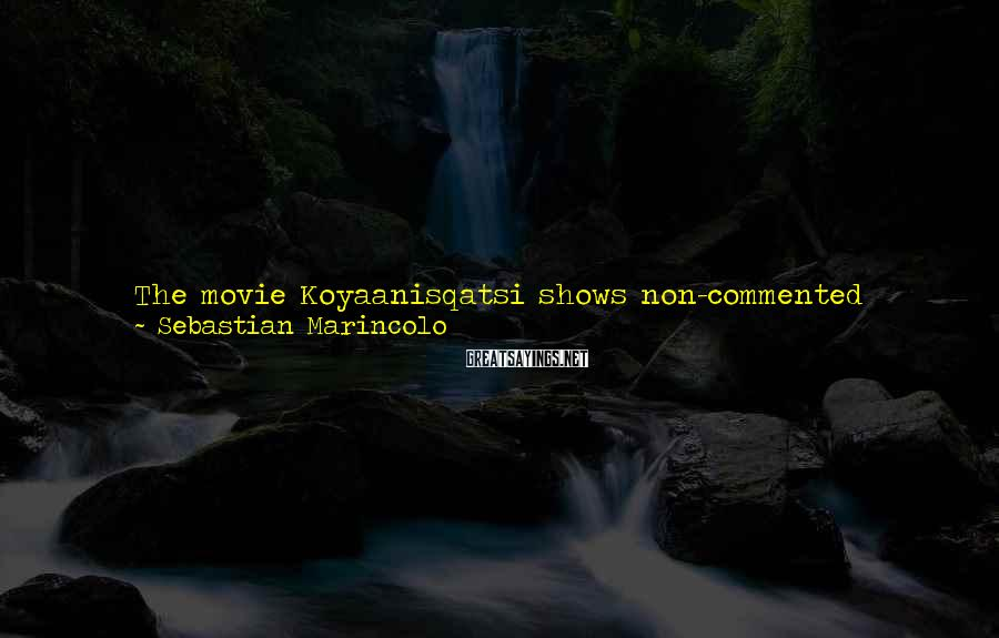 Sebastian Marincolo Sayings: The movie Koyaanisqatsi shows non-commented time-lapse footage and focuses our attention on the very rhythm