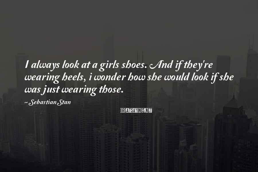 Sebastian Stan Sayings: I always look at a girls shoes. And if they're wearing heels, i wonder how