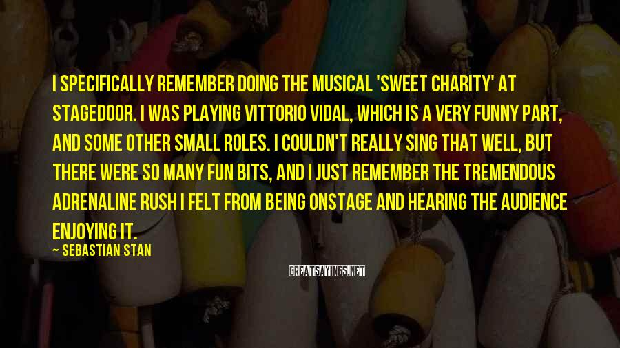 Sebastian Stan Sayings: I specifically remember doing the musical 'Sweet Charity' at Stagedoor. I was playing Vittorio Vidal,