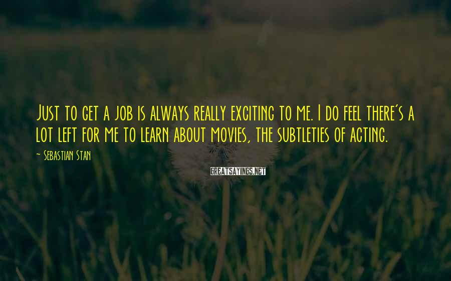 Sebastian Stan Sayings: Just to get a job is always really exciting to me. I do feel there's