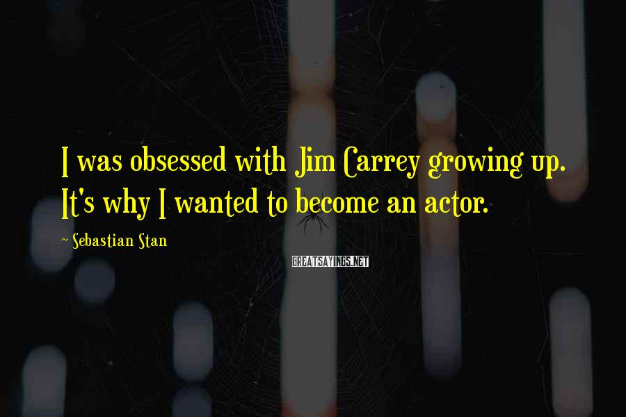 Sebastian Stan Sayings: I was obsessed with Jim Carrey growing up. It's why I wanted to become an