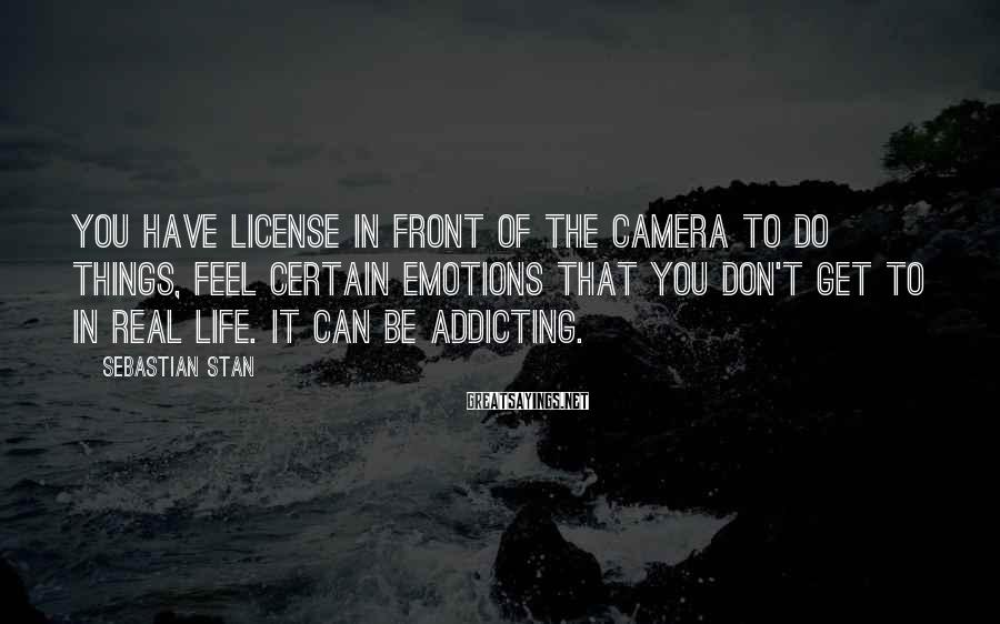 Sebastian Stan Sayings: You have license in front of the camera to do things, feel certain emotions that