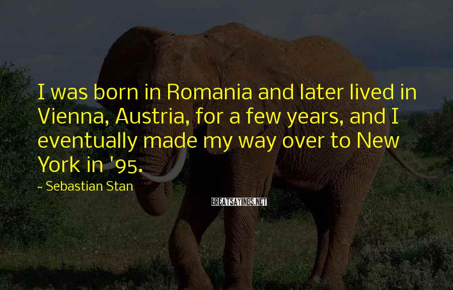 Sebastian Stan Sayings: I was born in Romania and later lived in Vienna, Austria, for a few years,