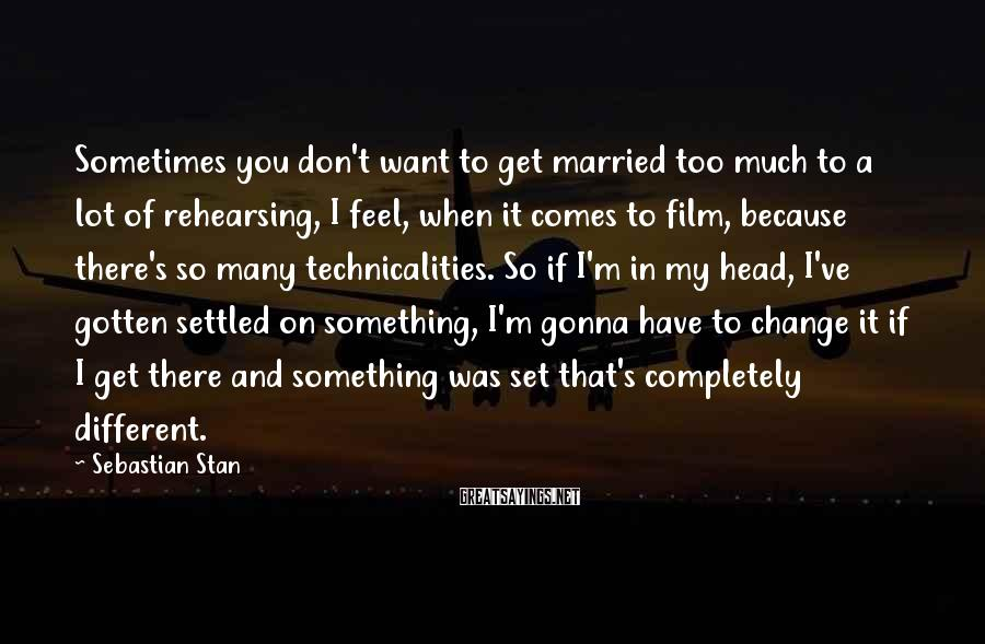 Sebastian Stan Sayings: Sometimes you don't want to get married too much to a lot of rehearsing, I