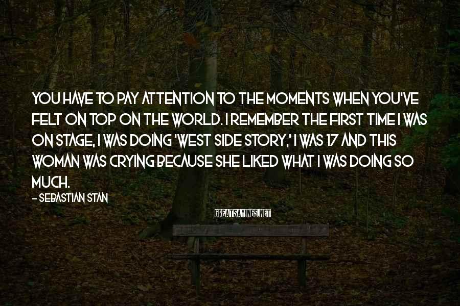 Sebastian Stan Sayings: You have to pay attention to the moments when you've felt on top on the