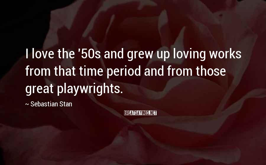 Sebastian Stan Sayings: I love the '50s and grew up loving works from that time period and from