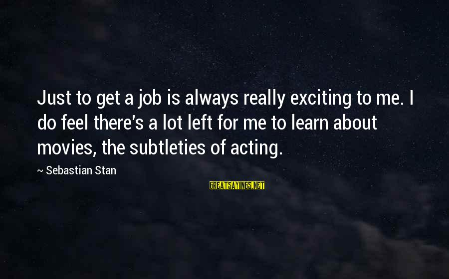 Sebastian Stan Sayings By Sebastian Stan: Just to get a job is always really exciting to me. I do feel there's