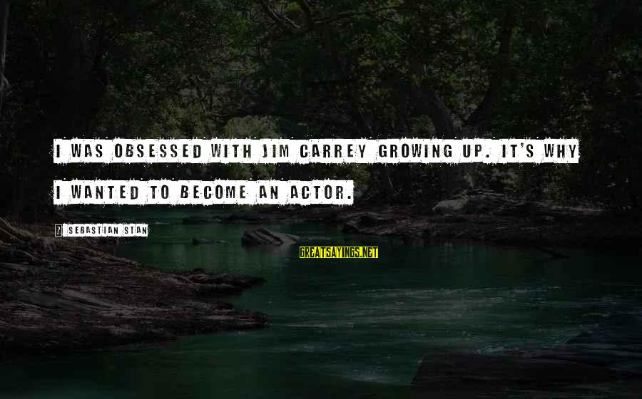 Sebastian Stan Sayings By Sebastian Stan: I was obsessed with Jim Carrey growing up. It's why I wanted to become an