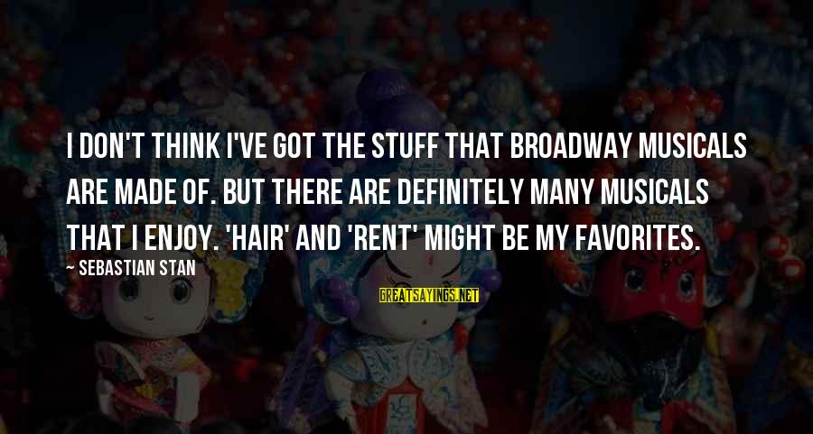 Sebastian Stan Sayings By Sebastian Stan: I don't think I've got the stuff that Broadway musicals are made of. But there