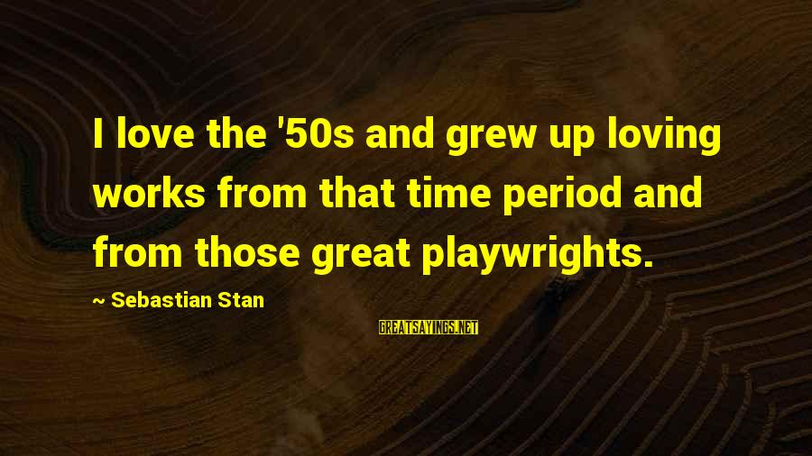 Sebastian Stan Sayings By Sebastian Stan: I love the '50s and grew up loving works from that time period and from