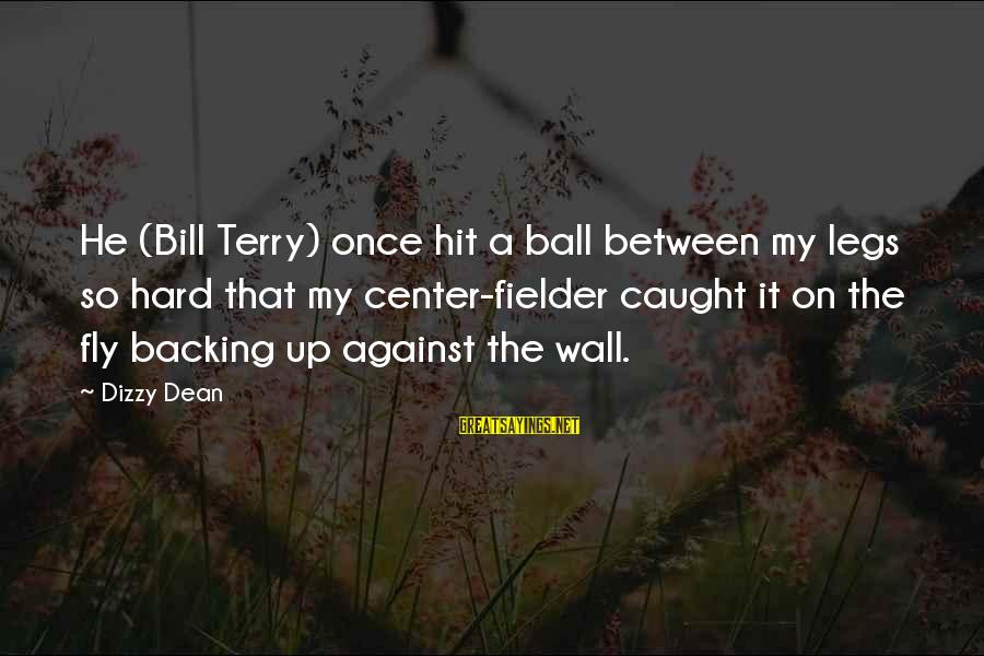Secessions Sayings By Dizzy Dean: He (Bill Terry) once hit a ball between my legs so hard that my center-fielder