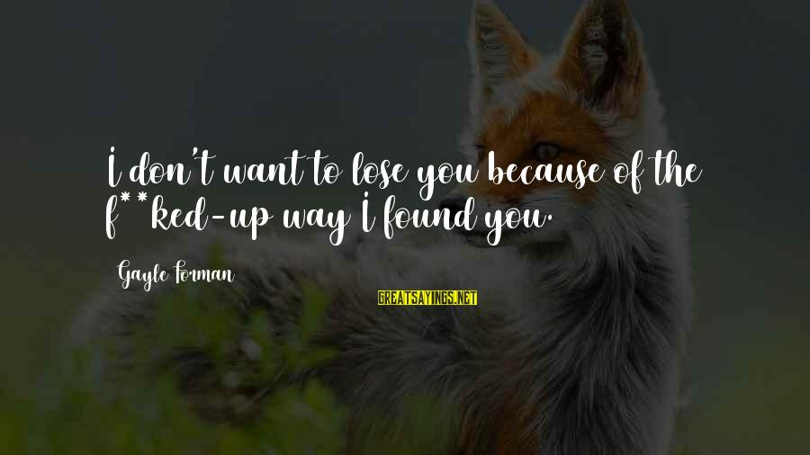 Second Chances With Your Ex Sayings By Gayle Forman: I don't want to lose you because of the f**ked-up way I found you.