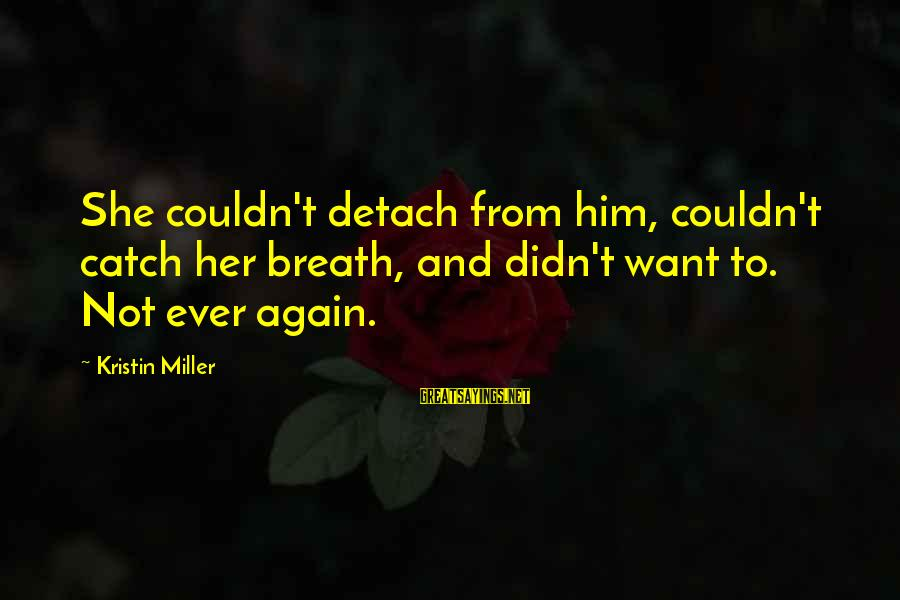 Second Chances With Your Ex Sayings By Kristin Miller: She couldn't detach from him, couldn't catch her breath, and didn't want to. Not ever