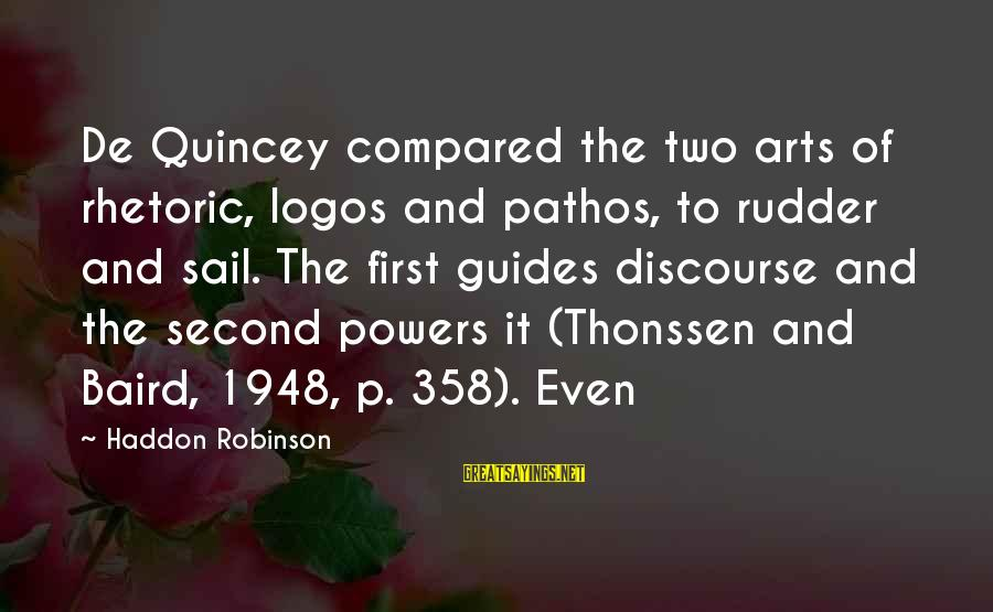 Second Discourse Sayings By Haddon Robinson: De Quincey compared the two arts of rhetoric, logos and pathos, to rudder and sail.