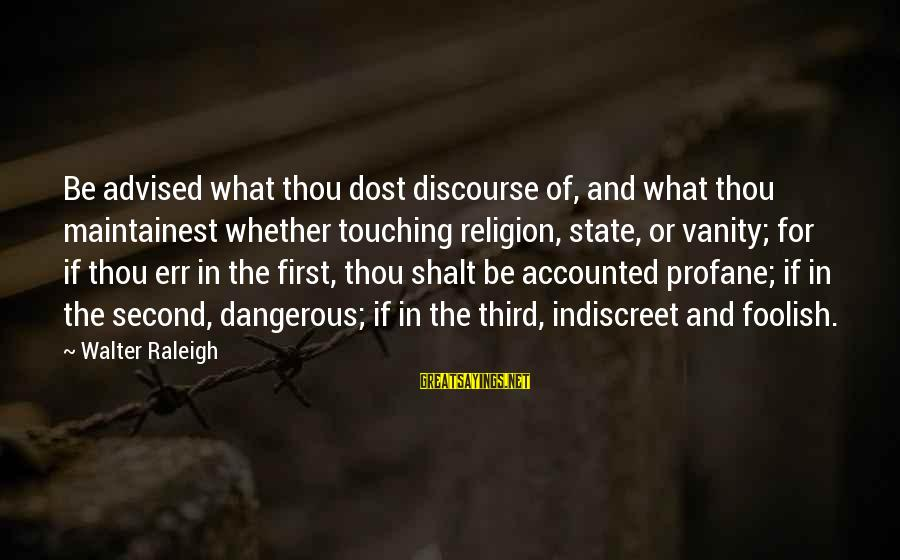 Second Discourse Sayings By Walter Raleigh: Be advised what thou dost discourse of, and what thou maintainest whether touching religion, state,