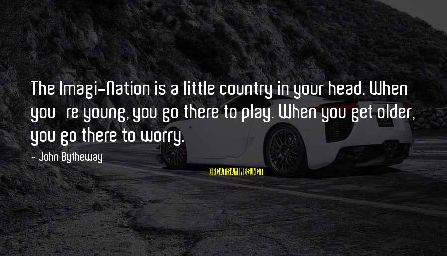 Second Great Awakening Sayings By John Bytheway: The Imagi-Nation is a little country in your head. When you're young, you go there