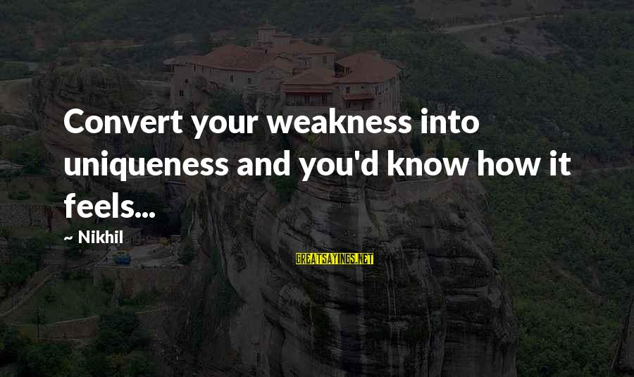 Second Guessing Tumblr Sayings By Nikhil: Convert your weakness into uniqueness and you'd know how it feels...
